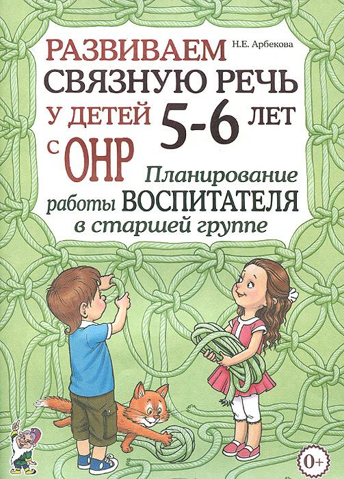 Н. Е. Арбекова Развиваем связную речь у детей 5-6 лет с ОНР. Планирование работы воспитателя в старшей группе