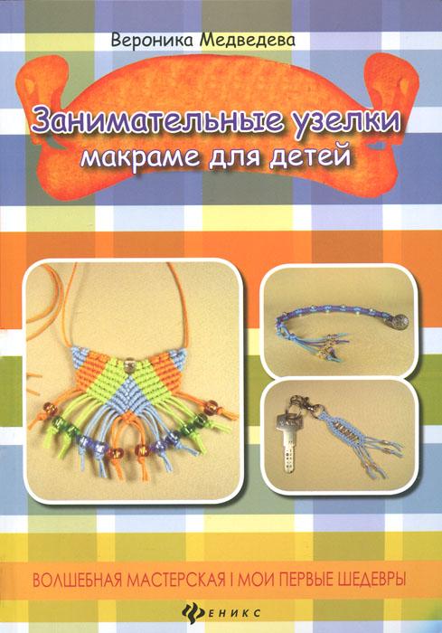Вероника Медведева Занимательные узелки. Макраме для детей