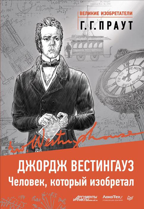 Г. Г. Праут Джордж Вестингауз. Человек, который изобретал тур хейердал биография книга 3 человек и мифы