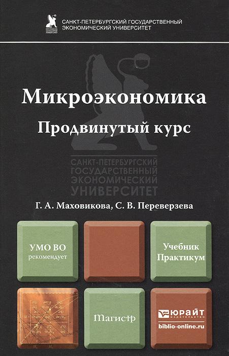 Г. А. Маховикова, С. В. Переверзева Микроэкономика. Продвинутый курс. Учебник и практикум микроэкономика практический подход managerial economics учебник