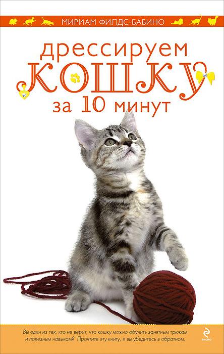 Мириам Филдс-Бабино Дрессируем кошку за 10 минут книги эксмо дрессируем кошку за 10 минут
