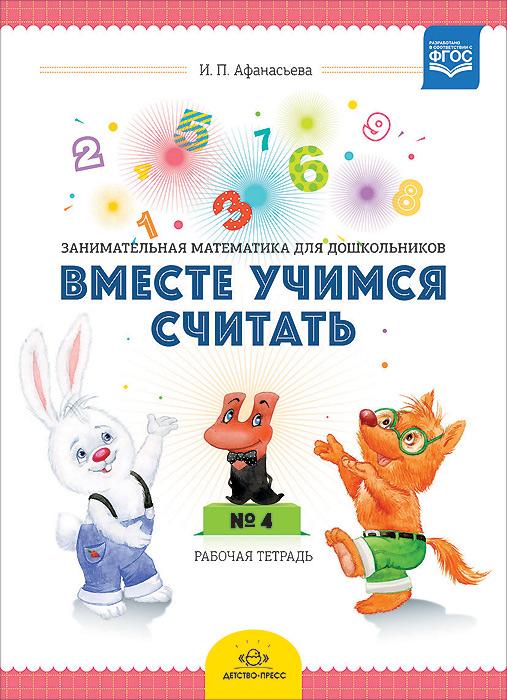 И. П. Афанасьева Вместе учимся считать. Занимательная математика для дошкольников 4-5 лет. Рабочая тетрадь №4 гаврина с учимся считать пос для детей 3 4 лет