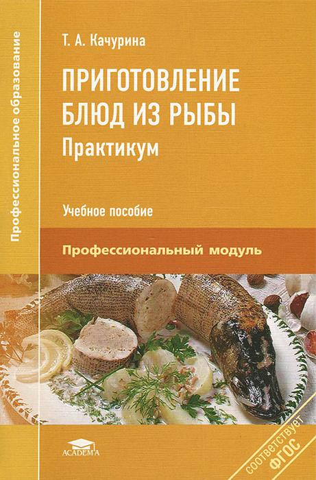 Т. А. Качурина Приготовление блюд из рыбы. Практикум богачева а пичугина о алхасова д приготовление блюд из рыбы пм 04