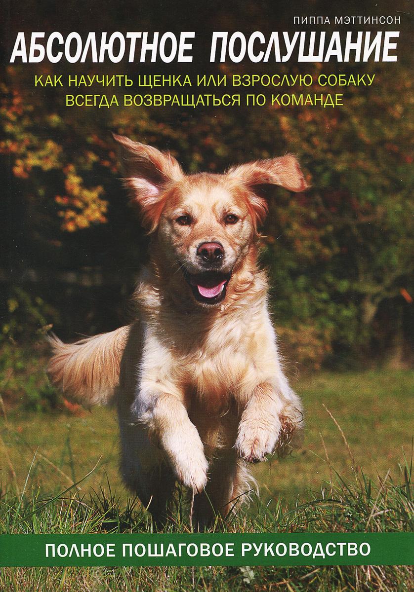 Пиппа Мэттисон. Абсолютное послушание. Как научить щенка или взрослую собаку всегда возвращаться по команде