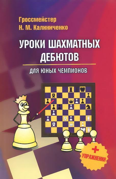 Уроки шахматных дебютов для юных чемпионов + упражнения. Н. М. Калиниченко
