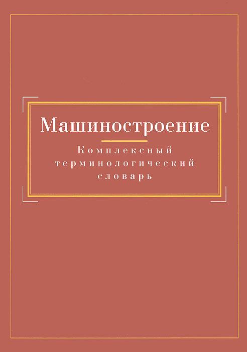 Машиностроение. Комплексный терминологический словарь