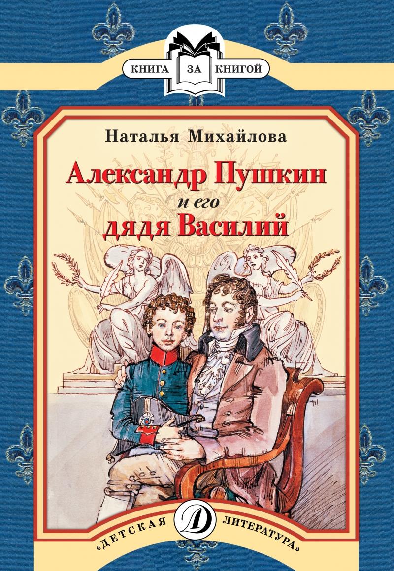 Наталья Михайлова Александр Пушкин и его дядя Василий воспоминания о пушкине