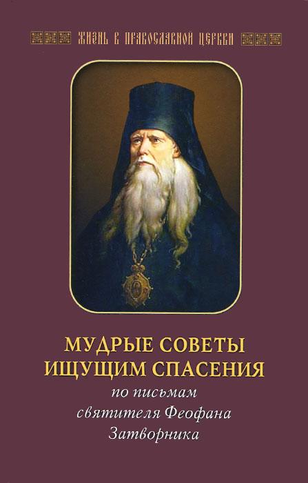 Zakazat.ru Мудрые советы ищущим спасения. По письмам святителя Феофана Затворника