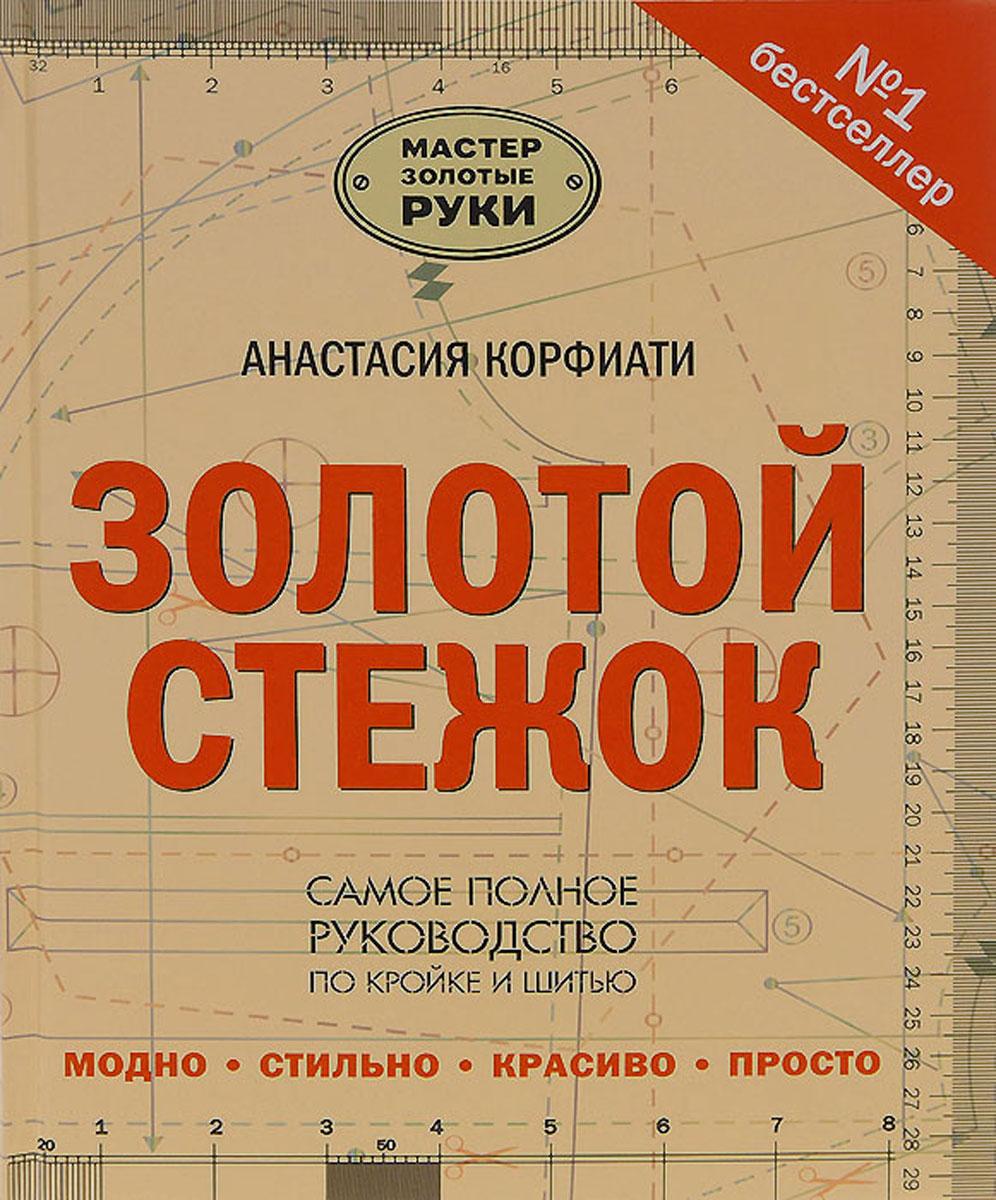 Анастасия Корфиати Золотой стежок. Самое полное руководство по кройке и шитью цена