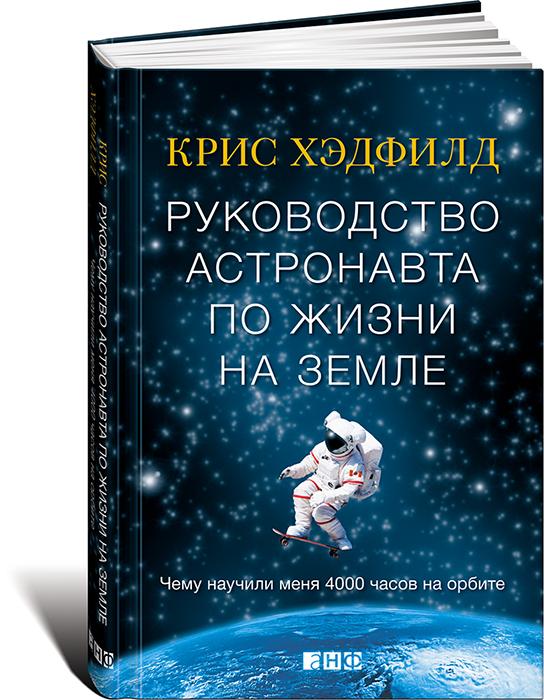 Кристофер Хэдфилд Руководство астронавта по жизни на Земле. Чему научили меня 4000 часов на орбите
