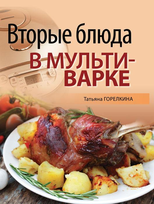 Татьяна Горелкина Вторые блюда в мультиварке горелкина т мультиварка оригинальные рецепты от профессионалов