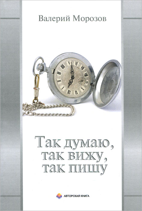 Валерий Морозов Так думаю, так вижу, так пишу с б морозов тайна вечной жизни