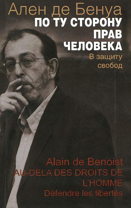Ален де Бенуа По ту сторону прав человека. В защиту свобод ален де бенуа карл шмитт сегодня