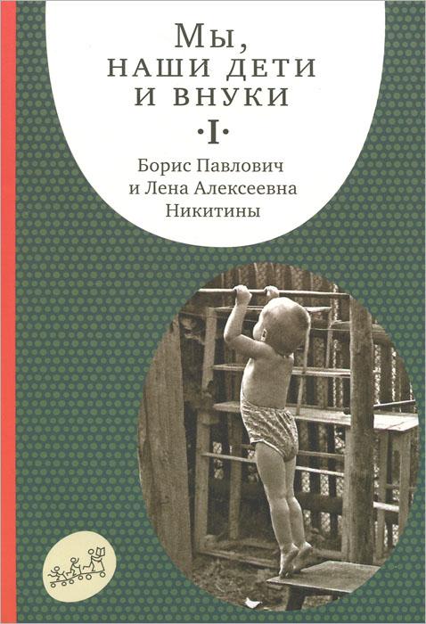 Б. П. Никитин, Л. А. Никитина Мы, наши дети и внуки. в 2 томах. Том 1. Так мы начинали
