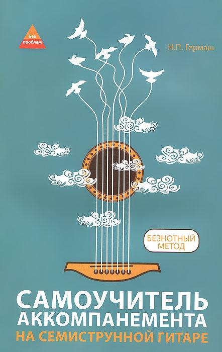 Н. П. Гермаш Самоучитель аккомпанемента на семиструнной гитаре. Безнотный метод андреев а гитара подбор аккомпанемента