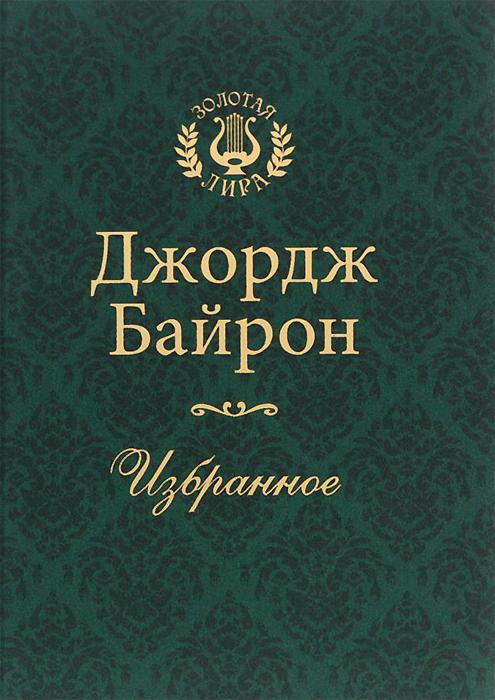 Джордж  Байрон Джордж Байрон. Избранное (подарочное издание) купить книги байрон кейти