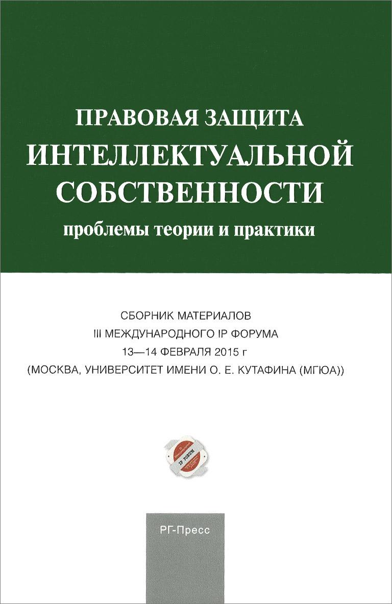 Правовая защита интеллектуальной собственности. Проблемы теории и практики. Сборник материалов III Международного IP форума защита интеллектуальных авторских прав гражданско правовыми способами