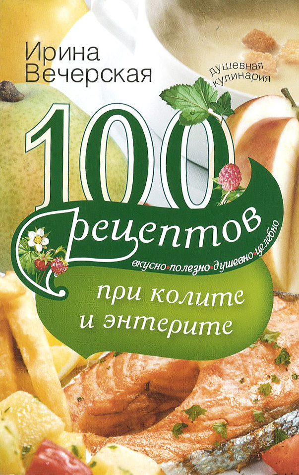 Ирина Вечерская 100 рецептов при колите и энтерите. Вкусно, полезно, душевно, целебно