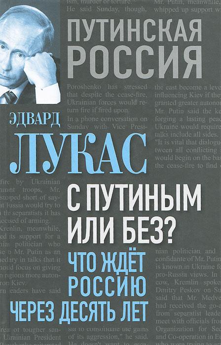 Эдвард Лукас С Путиным или без? Что ждет Россию через десять лет эдвард лукас с путиным или без что ждет россию через десять лет