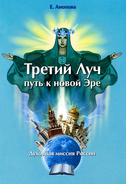 Е. Анопова Книга Третий луч - путь к новой эре. Духовная миссия России духовная миссия россии