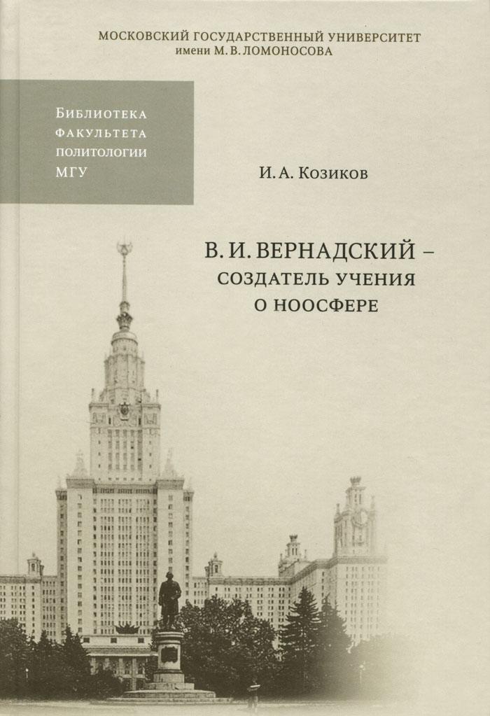 И. А. Козиков. В. И. Вернадский - создатель учения о ноосфере
