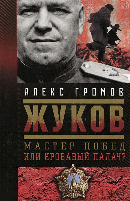 Алекс Громов Жуков. Мастер побед или кровавый палач?