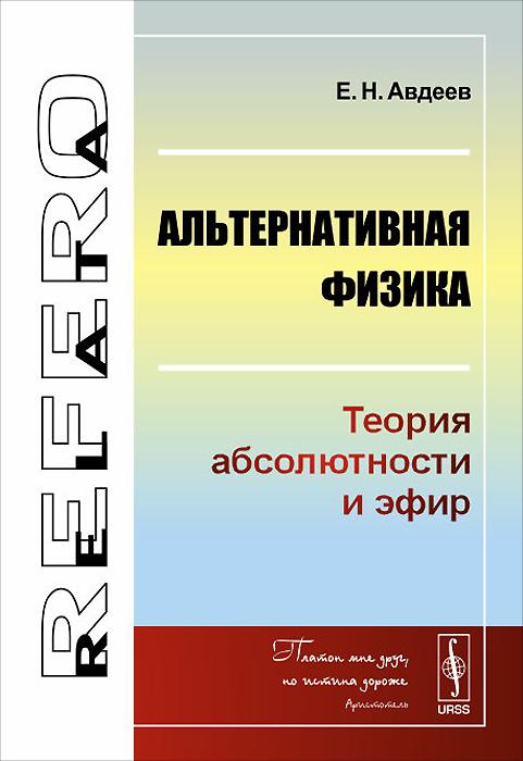 Е. Н. Авдеев Альтернативная физика. Теория абсолютности и эфир с н вергелес теоретическая физика общая теория относительности учебное пособие