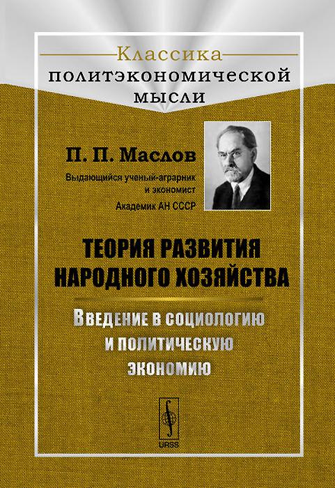 П. П. Маслов Теория развития народного хозяйства. Введение в социологию и политическую экономию введение в прикладную социологию