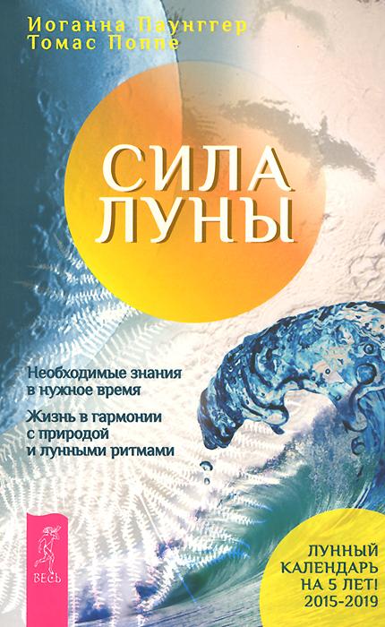 Сила луны. Необходимые знания в нужное время. Жизнь в гармонии с природой и лунными ритмами. И. Паунггер, Т. Поппе