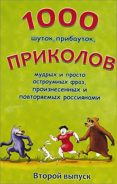 1000 шуток, прибауток, приколов, мудрых и просто остроумных фраз, произнесенных и повторяемых россиянами. Выпуск 2