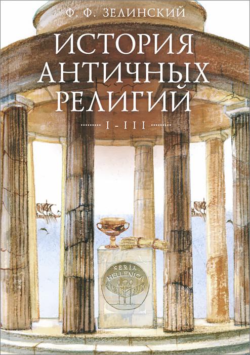Ф. Ф. Зелинский История античных религий. Том 1-3 история религий