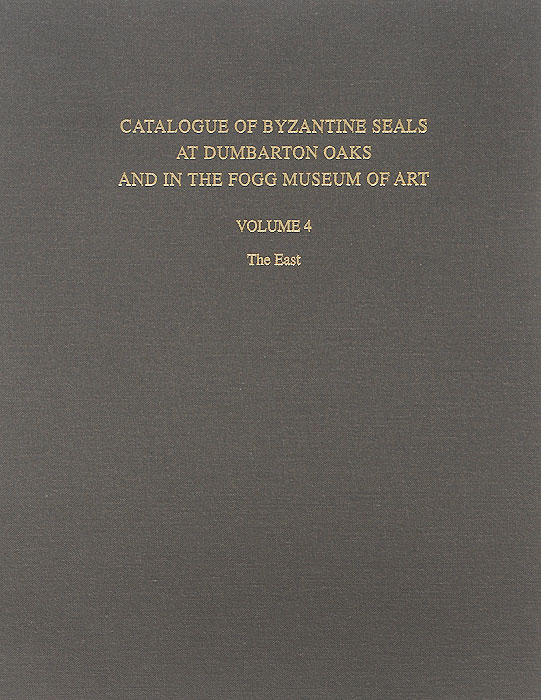 Catalogue of Byzantine Seals at Dumbarton Oaks and in the Fogg Museum of Art: Volume 4: The East art east