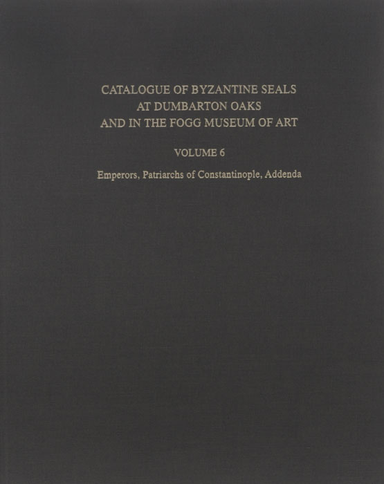Catalogue of Byzantine Seals at Dumbarton Oaks and in the Fogg Museum of Art: Volume 6: Emperors, Patriarchs of Constantinople, Addenda
