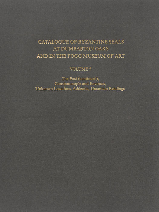 Catalogue of Byzantine Seals at Dumbarton Oaks and in the Fogg Museum of Art: Volume 5: The East (continued), Constantinople and Environs, Unknown Locations, Addenda, Uncertain Readings art east