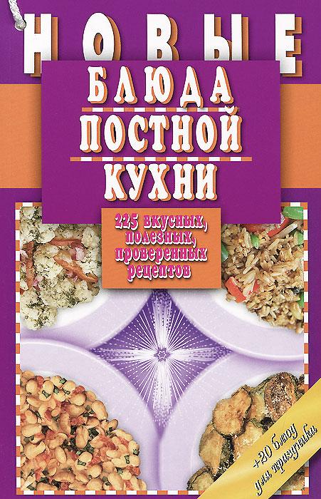 Новые блюда постной кухни. 225 вкусных, полезных, проверенных рецептов