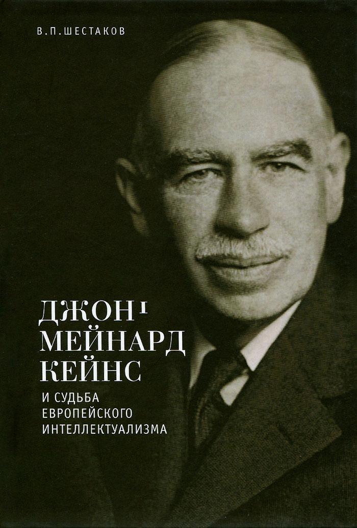 В. П. Шестаков Джон Мейнард Кейнс и судьба европейского интеллектуализма шестаков в п джон мейнард кейнс и судьба европейского интеллектуализма