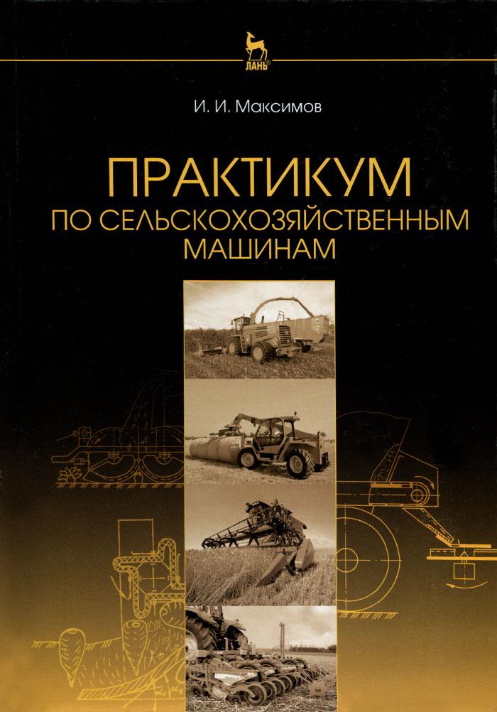 И. И. Максимов Практикум по сельскохозяйственным машинам. Учебное пособие цена