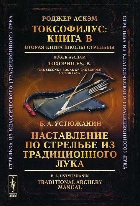 Аскэм Роджер Токсофилус. Книга B. Вторая книга школы стрельбы / Наставление по стрельбе из традиционного лука