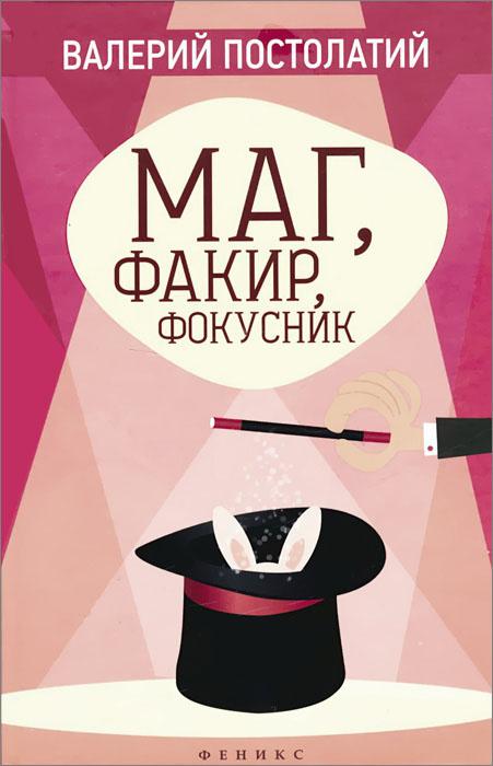 Валерий Постолатий Маг. Факир. Фокусник книга мастеров