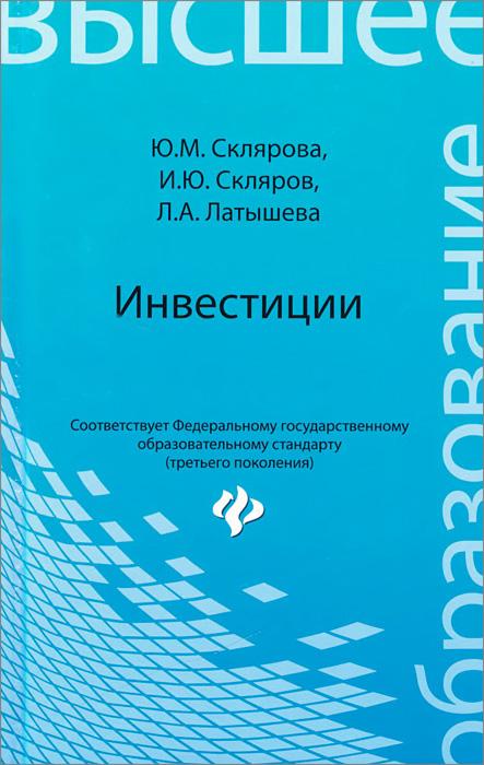 Ю. М. Склярова, И. Ю. Скляров, Л. А. Латышева Инвестиции. Учебник а с нешитой инвестиции учебник
