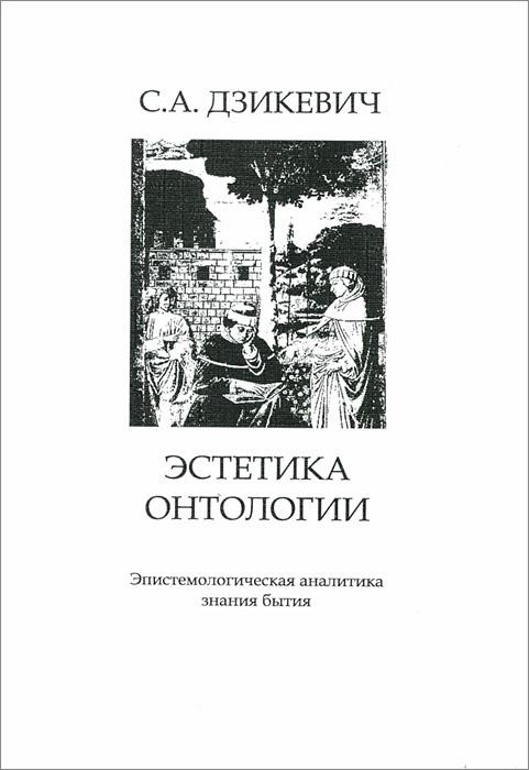 Эстетика онтологии. Эпистемологическая аналитика знания бытия. С. А. Дзикевич