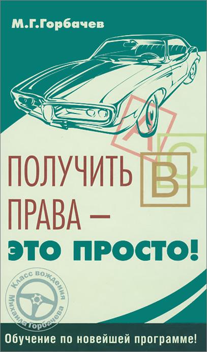 М. Г. Горбачев Получить права - это просто!
