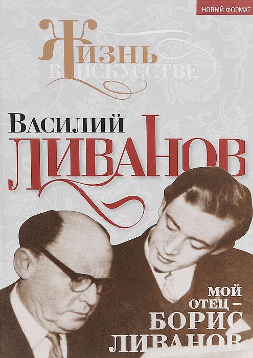 Василий Ливанов Мой отец - Борис Ливанов ливанов б следственный эксперимент записки из органов