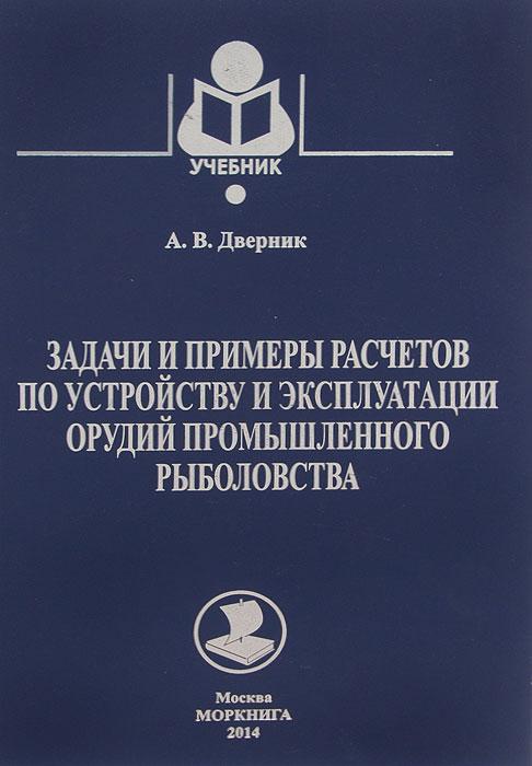 Задачи и примеры расчетов по устройству и эксплуатации орудий промышленного рыболовства. Учебник