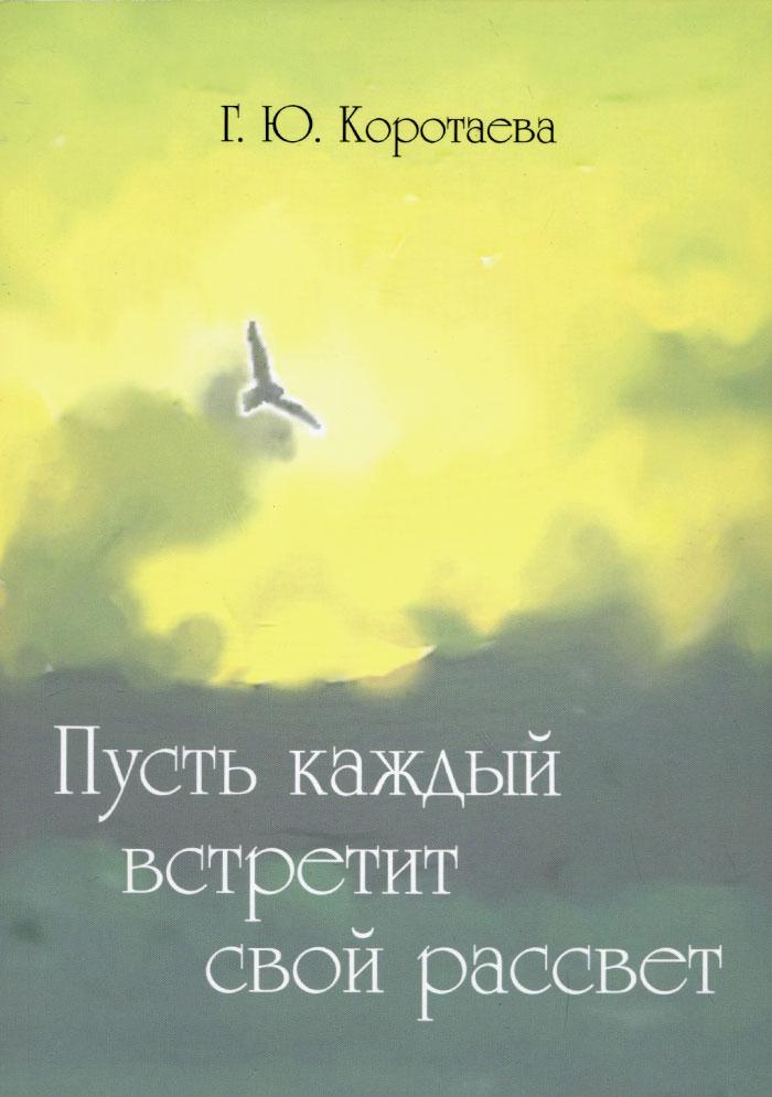 Г. Ю. Коротаева Пусть каждый встретит свой рассвет pleer ru ооо рассвет