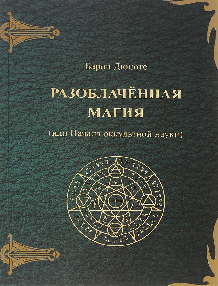 Разоблаченная магия (или Начала оккультной науки). Барон Дюпоте