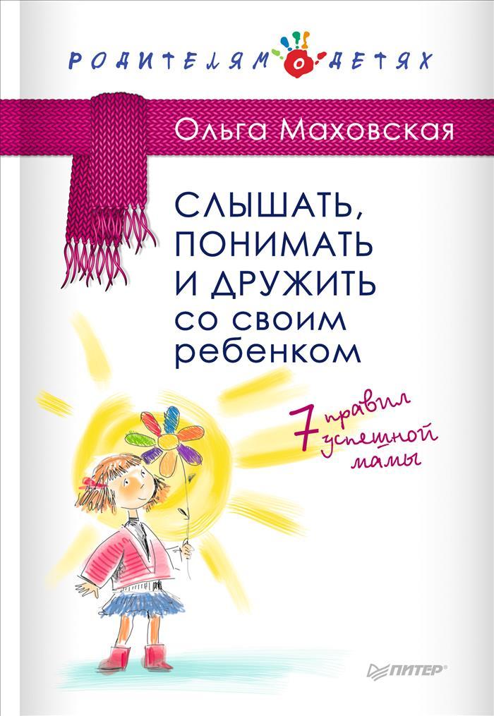 Ольга Маховская Слышать, понимать и дружить со своим ребенком. 7 правил успешной мамы маховская ольга ивановна рабы любви или запасные женщины