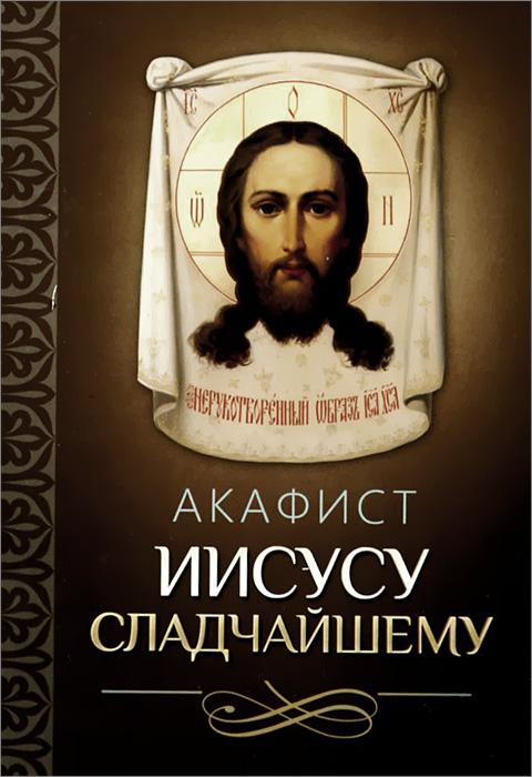 Акафист Иисусу Сладчайшему акафист иисусу сладчайшему