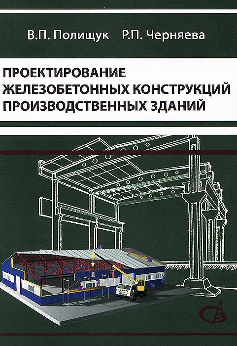 В. П. Полищук, Р. П. Черняева Проектирование железобетонных конструкций производственных зданий. Учебное пособие