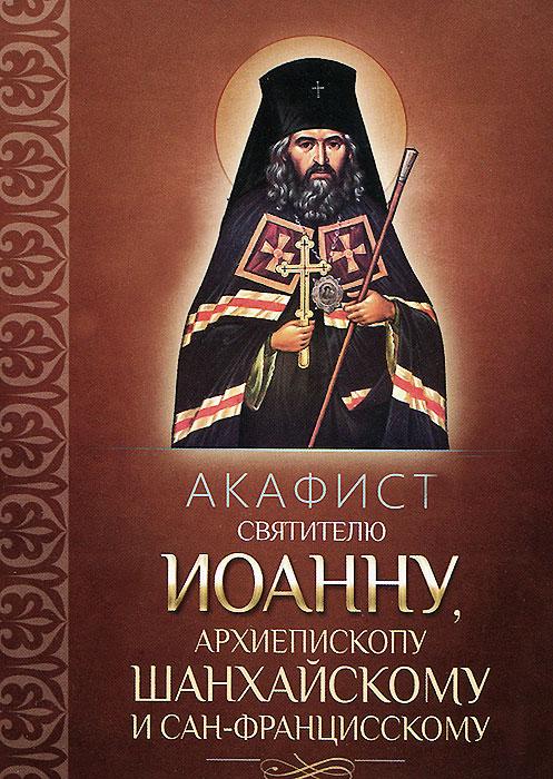 Акафист святителю Иоанну, архиепископу Шанхайскому и Сан-Францисскому александр трофимов акафист святому праведному иоанну русскому